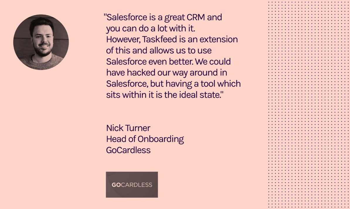 """Salesforce is a great CRM and you can do a lot with it. However, Taskfeed is an extension f this and allows us to use Salesforce even better."" Nick Turner, Head of Onboarding, Gocardless"