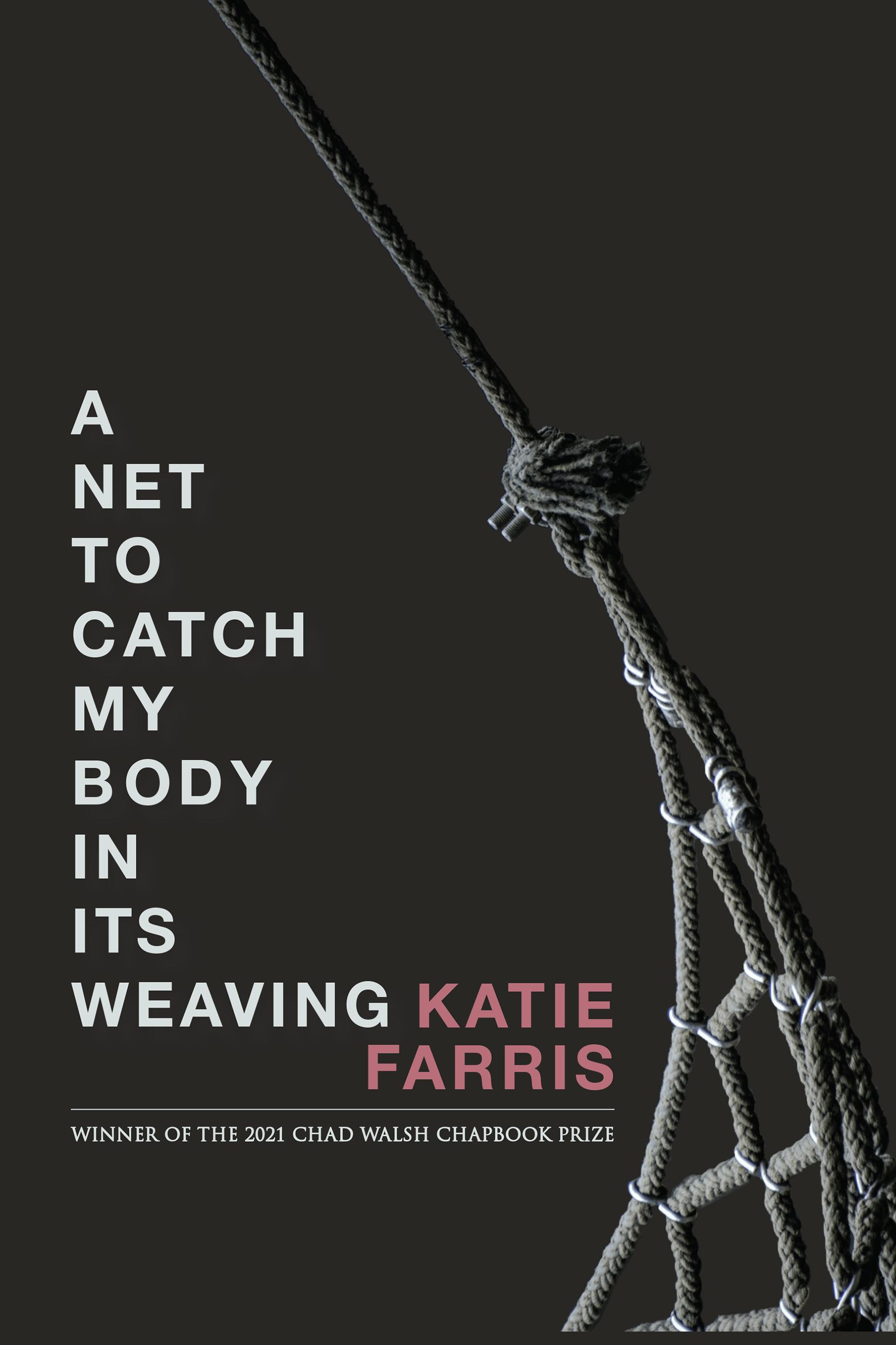 A Net to Catch my Body in its Weaving by Katie Ferris