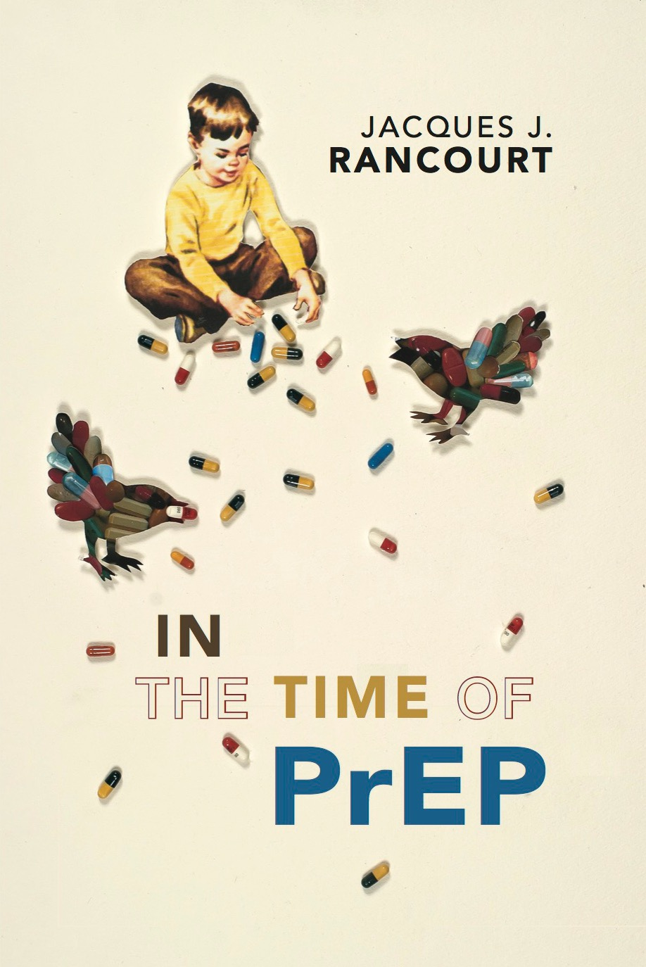 Cover of In the Time of PrEP, a chapbook by Jacques J. Rancourt. The cover art, by Barton Lidicé Beneš, is an untitled collage from 2006. The collage has a light yellow background and contains a mid-century styled image of a small boy sitting and playing with HIV medication in the form of actual pills. Two birds fashioned of HIV medications appear on either side of the boy.