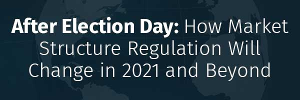 After Election Day: How Market Structure Regulation Will Change in 2021 and Beyond
