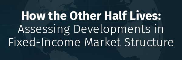 How the Other Half Lives:  Assessing Developments in Fixed-Income Market Structure