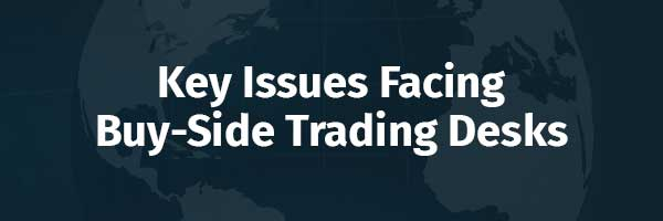 Key Issues Facing Buy-Side Trading Desks