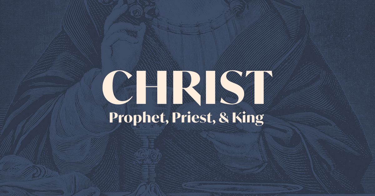 Christ: Prophet, Priest, & King