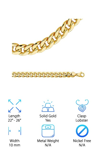 This is a good choice for people looking for a wider chain. At 10 mm, it's among the widest chains on our list. This is a great solid gold chain. It's a nice medium size without being overbearing on your neck. This is a great chain for anyone looking for something that is a great quality necklace and a showstopper. This is a simple necklace, perfect for pairing with heavy or light pendants. Pair it with your favorite existing pendant or wear it on its own. It's a great necklace just for wearing alone or with jewelry you already have. It's a great choice for people looking for a stunning Cuban link chain 14k. This necklace is made of yellow gold, which is a great choice for pairing with many different skin tones and pendants.  It comes in a gift box, so it's perfect for giving as a gift or keeping safe.