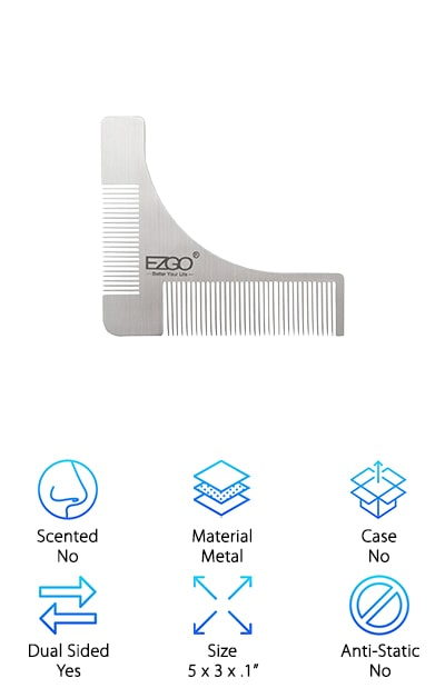 What if we told you a beard comb existed that could save you time, money, and future trips to the barber? It exists, and it's called the EZGO Beard Styling Comb. This triangular piece of stainless steel is a work of genius. On two sides, you have your beard and mustache combs. One is for the coarser hairs and the other works with fine hair. Both can help to distribute beard oils or waxes without getting crusty. They are easy to clean. But here's the kicker: This comb is also an effortless shaping tool. Hold the curved side up to your cheek and use it to shape the neckline. Use a trimmer or a razor. Then, place the EZGO Comb in the J position to determine your cheek line. Slide it up or down to adjust, and shave over and away from the curve! No more expensive visits to the barber, when you can do the work yourself.