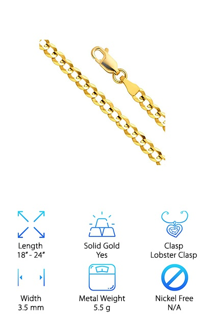 This is a great choice for people looking for an awesome 14k Cuban link chain for sale. This chain is a very bright yellow color and really stands out on your neck. It comes in many different sizes, which makes it a great choice for anyone looking for versatility when they are choosing a chain. This is a very nice and subtle clasp that would look great with a lighter pendant or just on its own. This chain also comes with a bronze box. The box makes it a good choice for anyone looking to give this chain as a gift. This box also makes it easy for the wearer to keep their chain safe when they are not wearing it. This also makes it easy to clearly display your necklace without worrying about it getting dirty. The lobster claw clasp means it stays attached to your neck, even when you're running around town. You don't have to worry about this chain falling off.