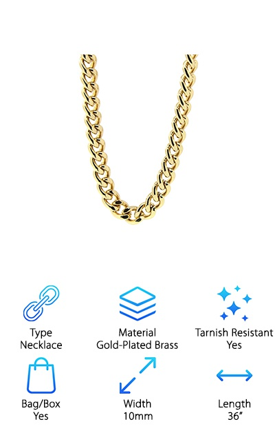 There's just something really special about a gold-plated brass. It feels heavy and thick like it is made from 100% gold. This chain, the Jewel Town Cuban Curb link, is no exception. The brass is high quality and strong. The chain is 36 inches long for those of you with larger necks or who want a longer chain for yourself. It is 10 millimeters thick which is a great width for most men. The Jewel Town Cuban Curb link features lobster-claw clasps to keep your chain solidly connected. We love that is it tarnish resistant and fade resistant; the color remains intact for a long time as long as proper care is taken with your necklace. If you want a heavy, big chain with a lot of personality and a small price tag, we recommend the Jewel Town Cuban Curb link!