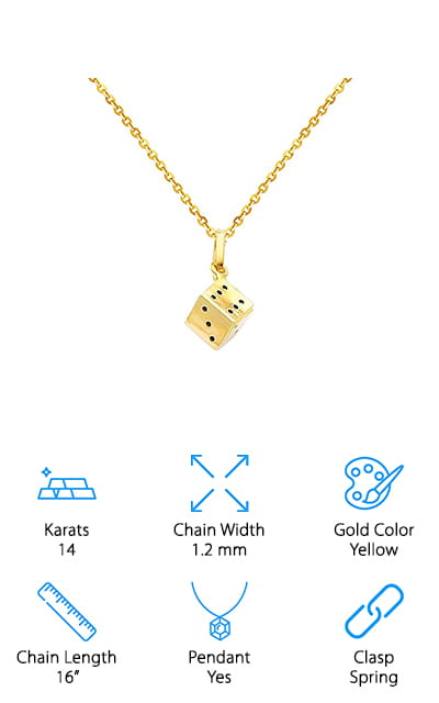 This 14 karats solid yellow gold chain comes with an equally genuine dice pendant that looks simply amazing. The pendant isn't very large, but it still looks stunning and practical on the 1.2mm chain. It's fairly thin as far as a man's chain goes, but we are sure that you're going to love it regardless. Layer this piece with a thicker chain in order to create a wonderfully shining, sophisticated look. Both the chain and the pendant are marvelously polished so you'll stand out at any occasion. This rope chain is paramount among men's gold chain styles, and it works to perfectly accent the pendant as well. Not a single piece of this necklace is plated; it's all genuine, high-quality yellow gold that you are going to love. It even comes with a gift box if it's for someone else! The dice pendant depicts a regular 6-sided die – it's a perfect accessory for someone who likes to play with probabilities!