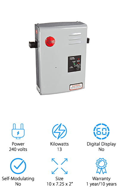 "The Rheem RTE Tankless Water Heater is an indoor and outdoor electric tankless water heater that works with a standard ½"" water connection. It features on-unit temperature control and uses an LED indicator light to display whether it's in active or standby mode. This is a great option if you're looking for a point-of-use heater. If you find the sink and shower in the upstairs bathroom never really gets warm enough or if you want to heat your outdoor shower, this is a great choice. That said, if you have a small home, cabin, or apartment or live in a larger house alone and don't use much hot water, users have reported a lot of success when using this model for a whole house heater."