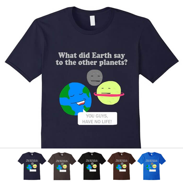 What Did Earth Say Shirt