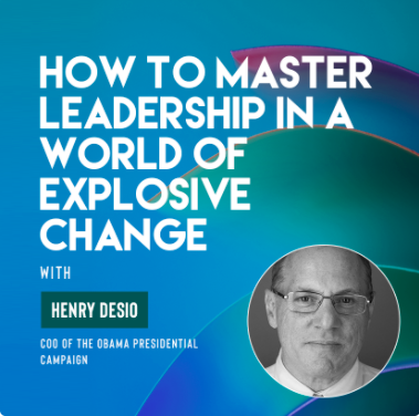 How to Master Leadership in a World of Explosive Change with Henry DeSio