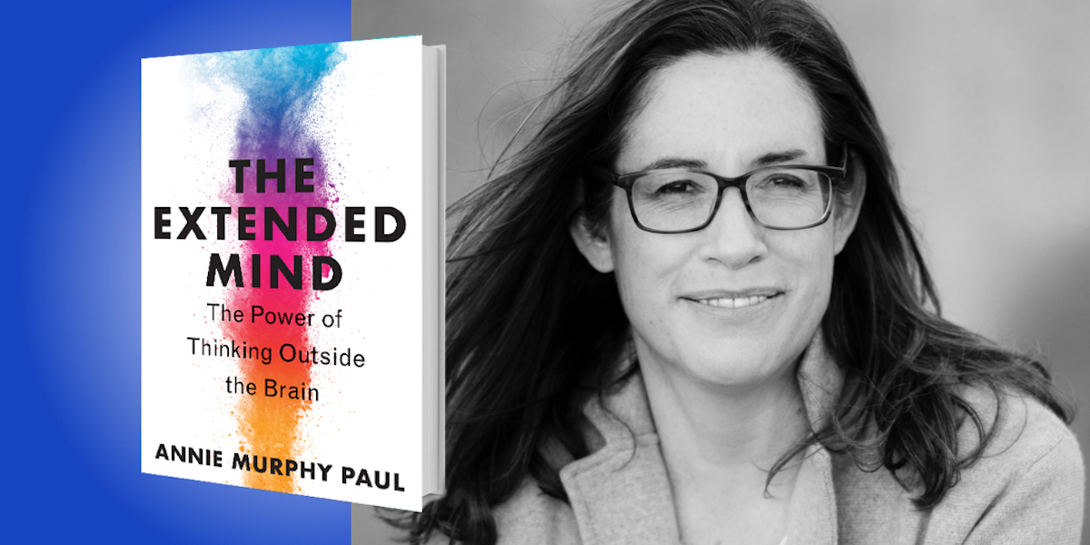 The Extended Mind: How To Unleash the Power of Thinking Outside Your Brain with Annie Murphy Paul