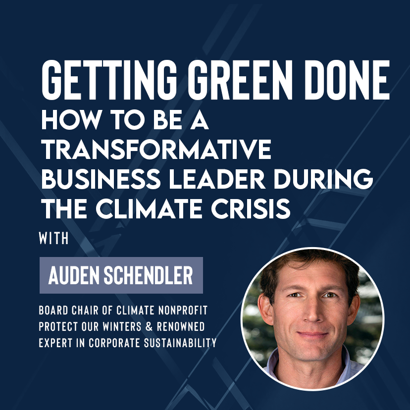 Getting Green Done: How to Be a Transformative Business Leader During the Climate Crisis with Auden Schendler