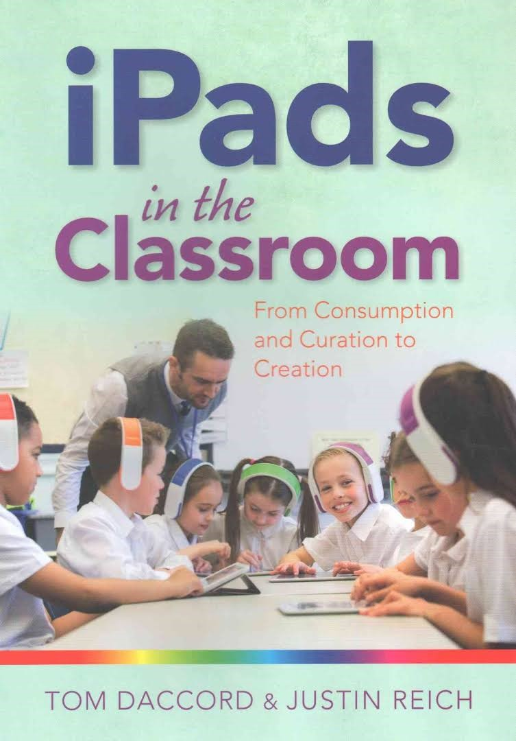 iPads in the Classroom:  From Consumption and Curation to Creation, 2016