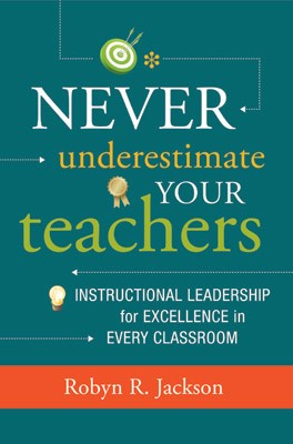 Never Underestimate Your Teachers:  Instructional Leadership for Excellence in Every Classroom, 2013