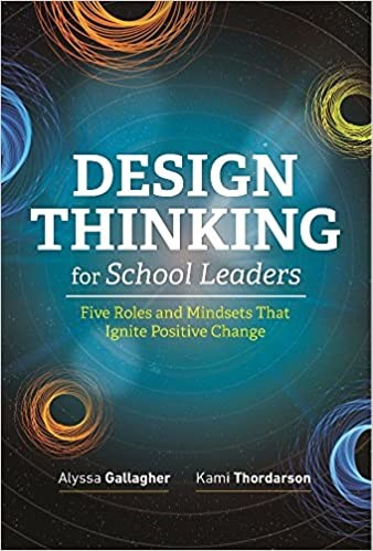 Design Thinking for School Leaders:  Five Roles and Mindsets That Ignite Positive Change, 2018
