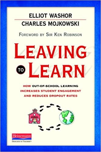 Leaving to Learn:  How Out-of-school Learning Increases Student Engagement and Reduces Dropout Rates, 2013