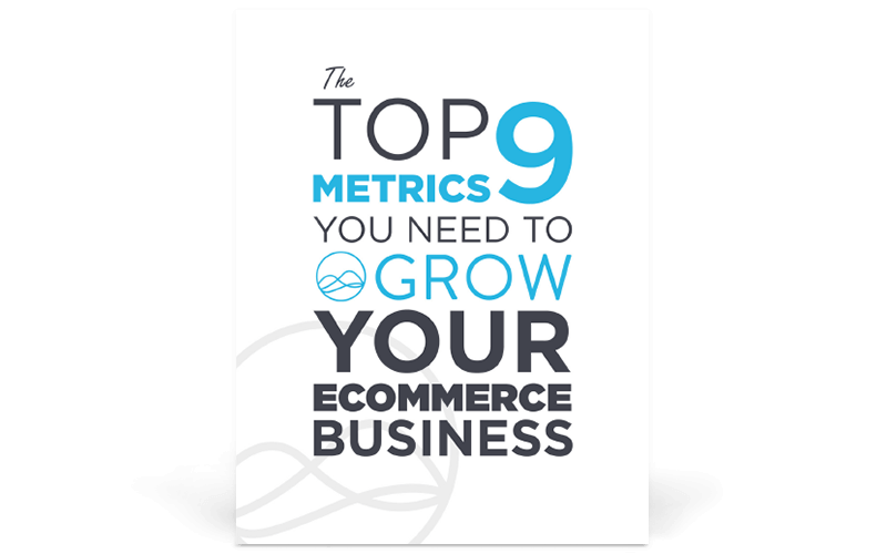 The Top 9 Metrics You Need to Grow Your Ecommerce Business