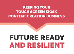 Keeping Your Touch Screen Kiosk Content Creation Business Future-Ready and Resilient