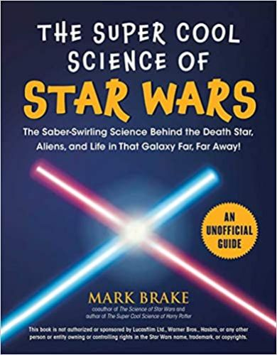 The Super Cool Science of Star Wars: The Saber-Swirling Science Behind the Death Star, Aliens, and Life in That Galaxy Far, Far Away!