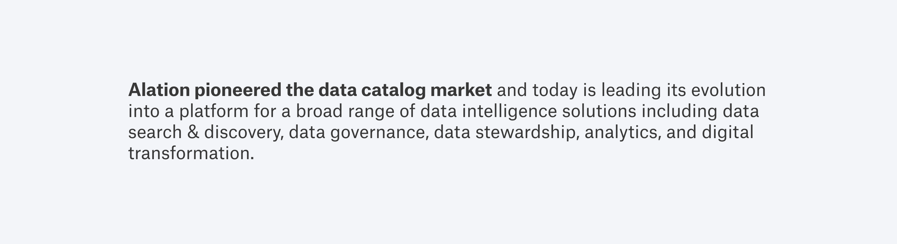 Alation pioneered the data catalog market and today is leading its evolution into a platform for a broad range of data intelligence solutions including data search & discovery, data governance, data stewardship, analytics, and digital transformation.