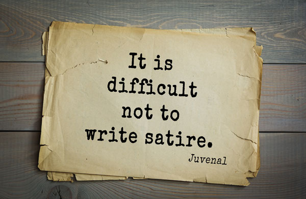 It is difficult not to write satire. - Juvenal