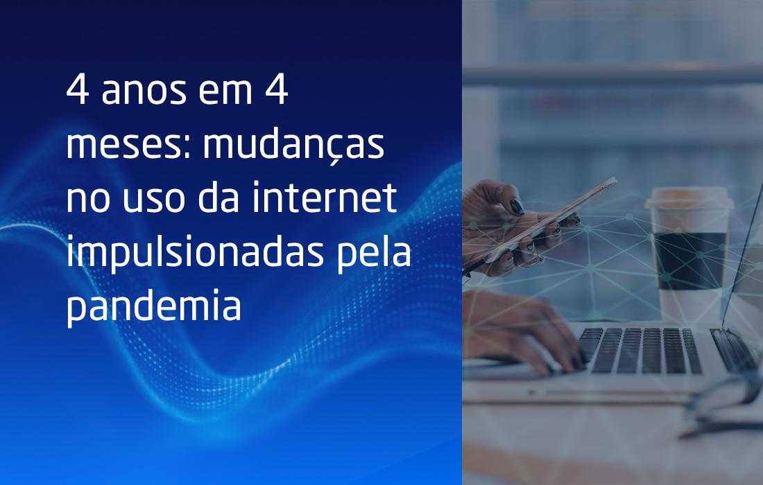 4 anos em 4 meses: mudanças no uso da internet impulsionadas pela pandemia