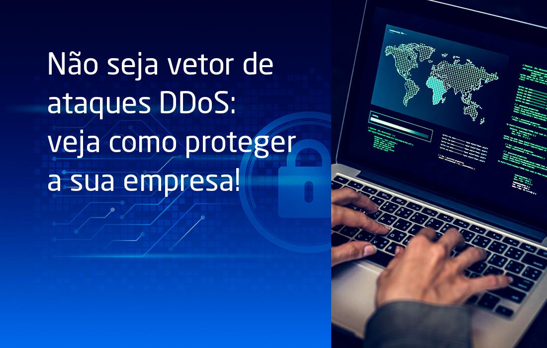 Não seja vetor de ataques DDoS: veja como proteger a sua empresa!