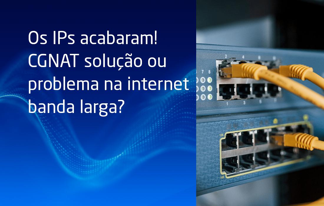 Os IPs acabaram! CGNAT solução ou problema na internet banda larga?