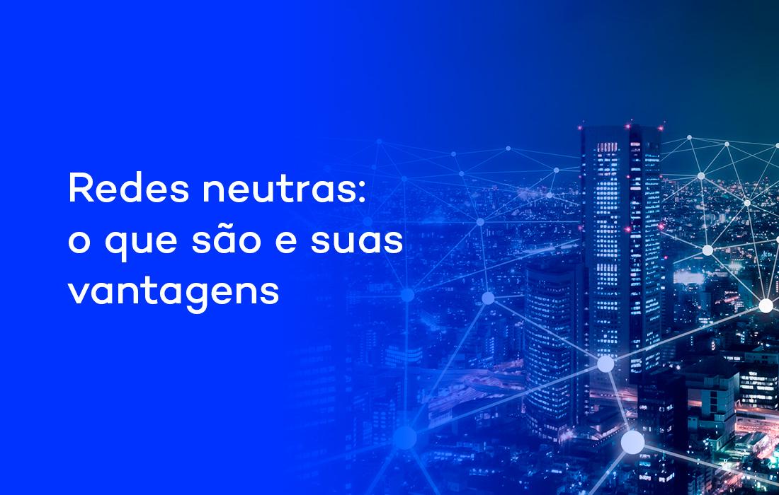 Redes neutras: o que são e suas vantagens