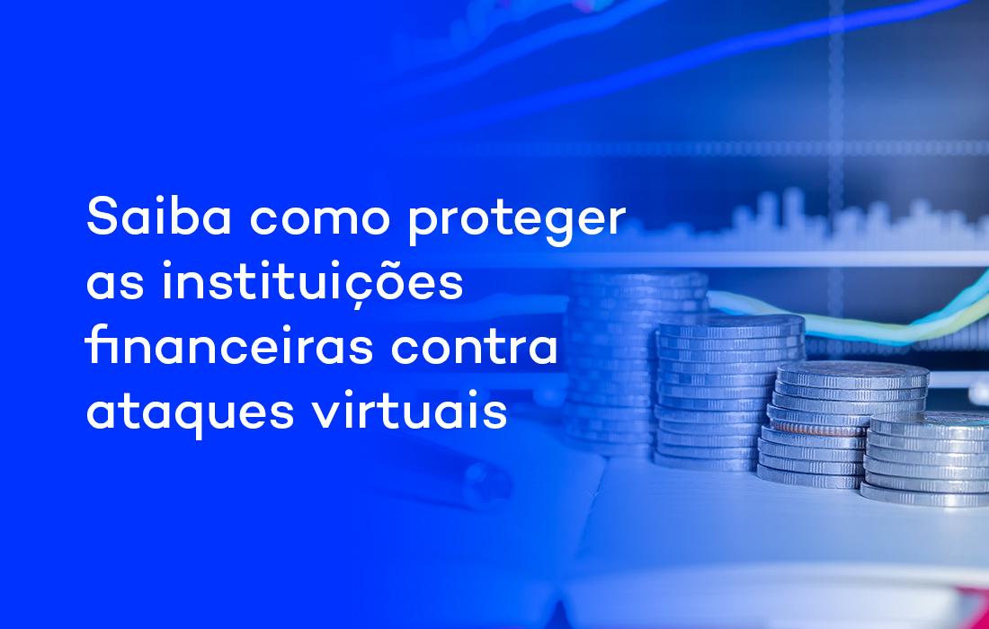 Saiba como proteger as instituições financeiras contra ataques virtuais