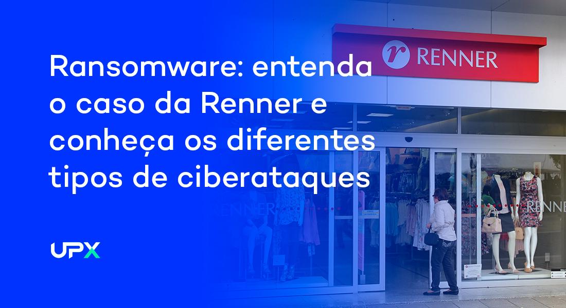 Ransomware: entenda o caso que abalou a Renner e conheça os diferentes tipos de ciberataques