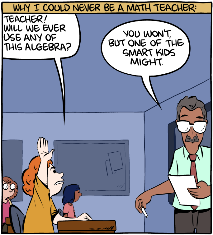 """A cartoon titled Why I could never be a math teacher. The student says """"Teacher, will we ever use any of this algebra."""". The teacher says """"You won't, but one of the smart kids might""""."""