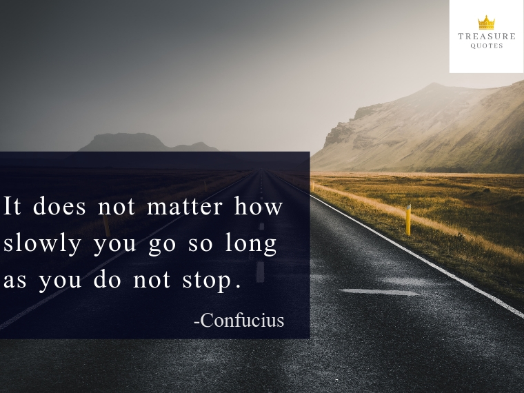 """It does not matter how slowly you go as long as you do not stop."""