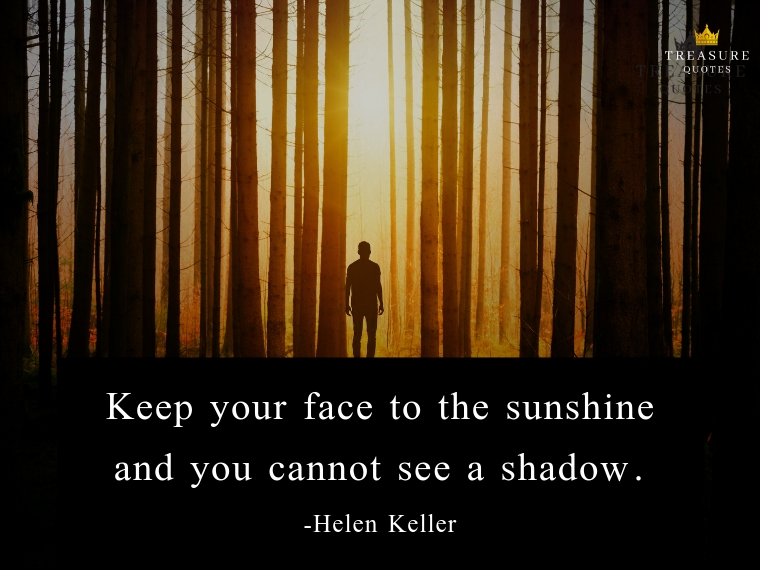 """Keep your face to the sunshine and you can never see the shadow."""