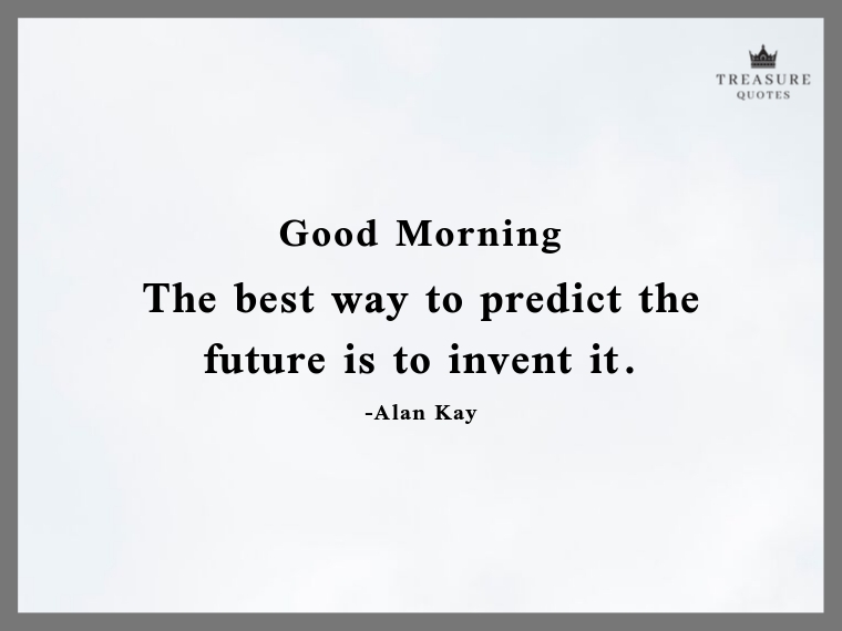 """The best way to predict the future is to invent it."""