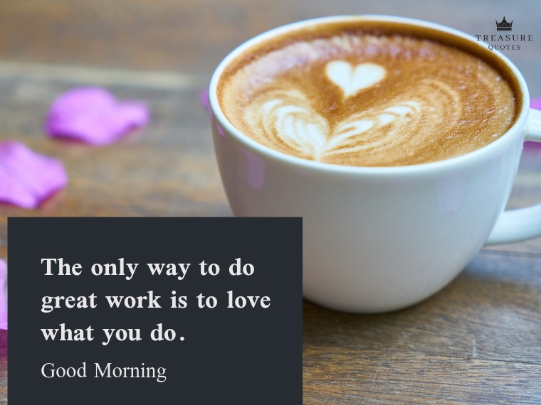 The only way to do great work is to love what