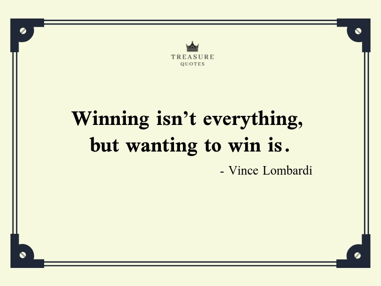 """Winning isn't everything, but wanting to win is."""