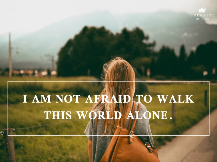 I am not afraid to walk this world alone.