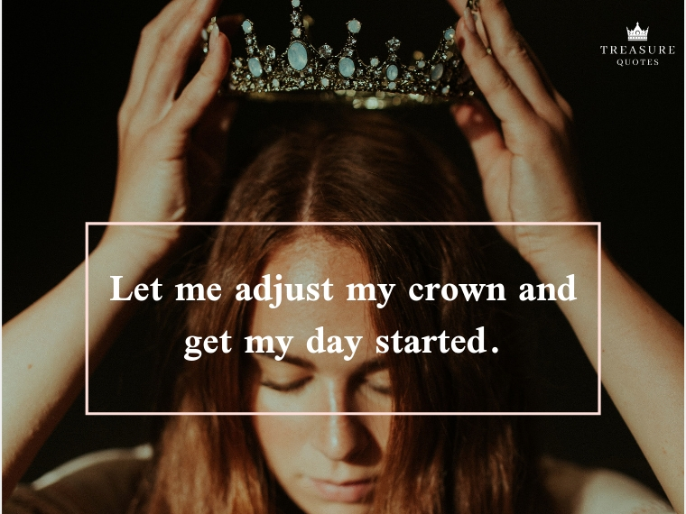 """Let me adjust my crown and get my day started."""