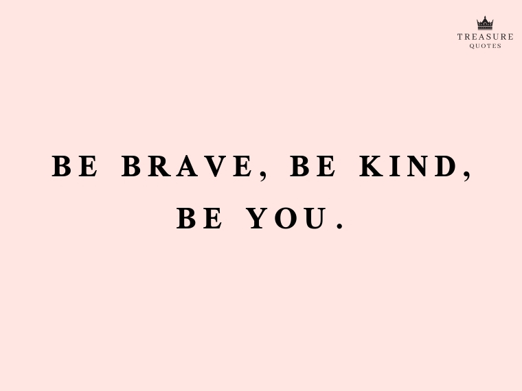 """Be brave, be kind, be you."""