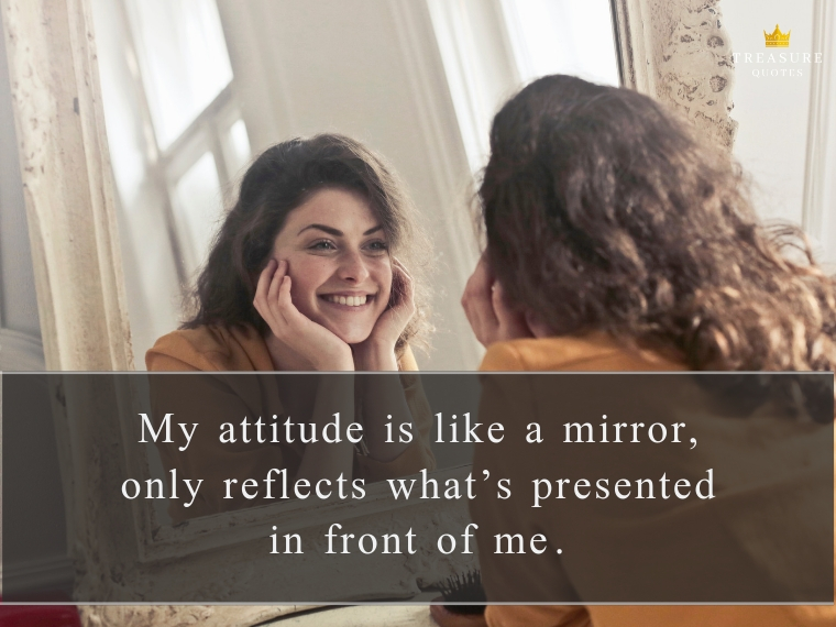 """My attitude is like a mirror, only reflects what's presented in front of me."""
