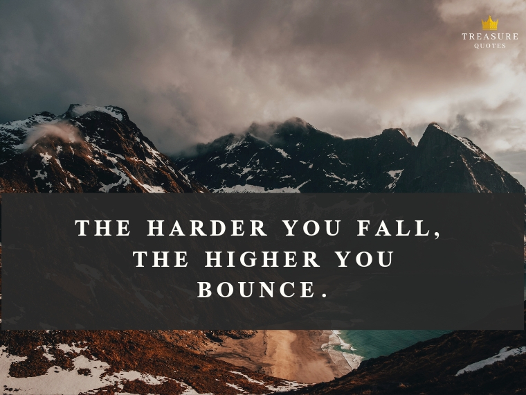 """The harder you fall, the higher you bounce."""
