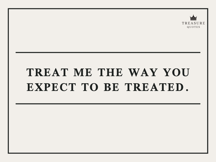 """Treat me the way you expect to be treated."""