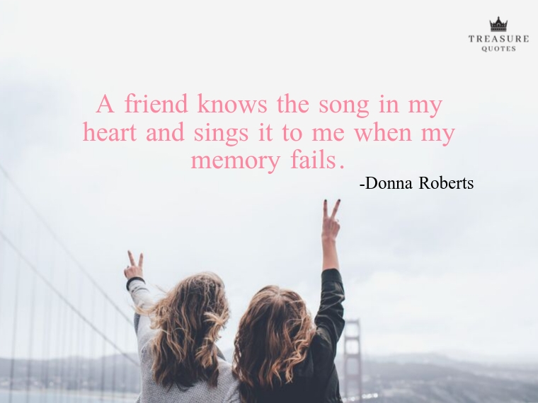 """A friend knows the song in my heart and sings it to me when my memory fails."""