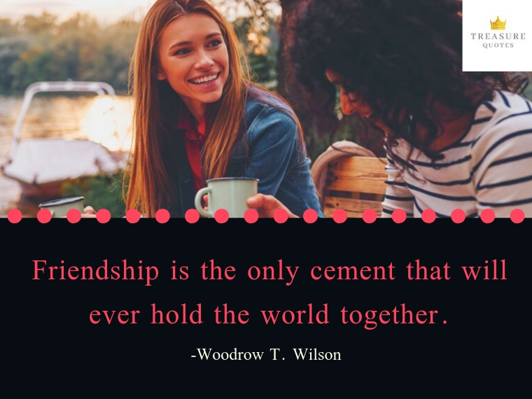 """Friendship is the only cement that will ever hold the world together."""