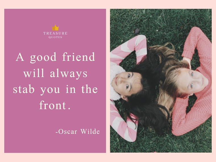 """A good friend will always stab you in the front."""