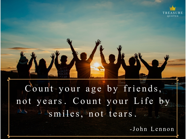 """Count your age by friends, not years. Count your life by smiles, not tears."""