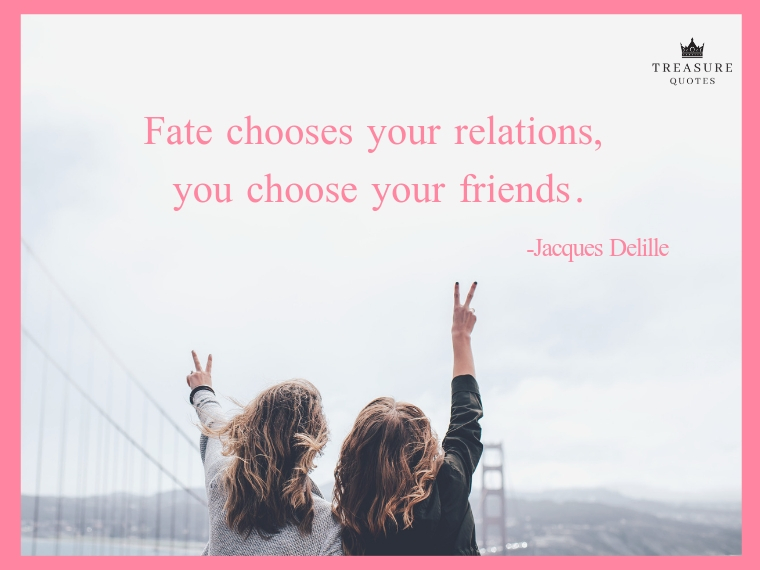"""Fate chooses your relations, you choose your friends."""