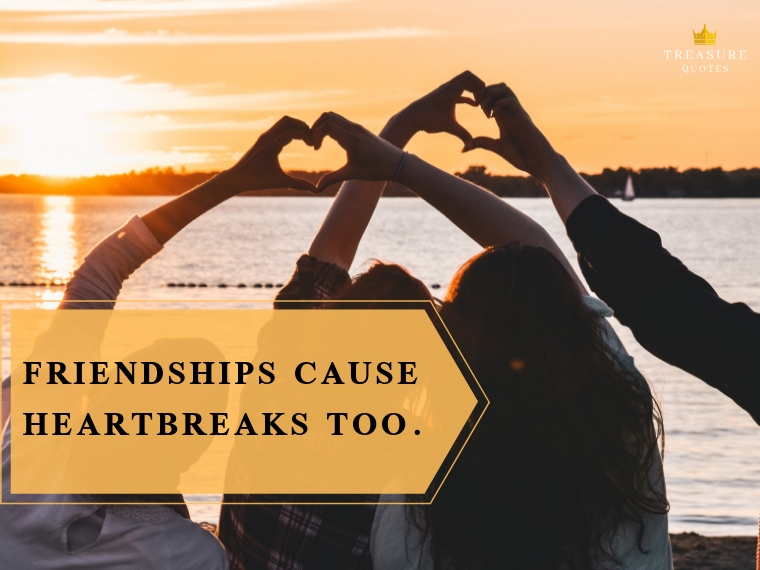 """Friendships cause heartbreaks too."""